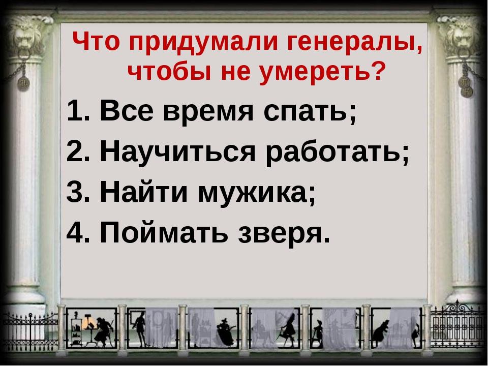 Что придумали генералы, чтобы не умереть? 1. Все время спать; 2. Научиться ра...