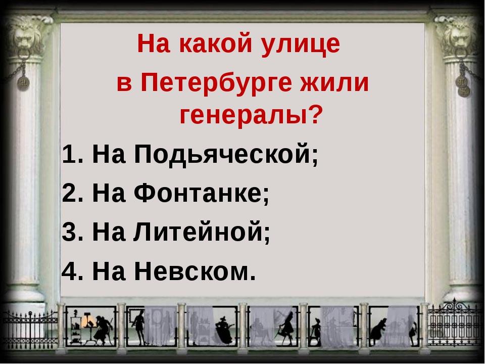 На какой улице в Петербурге жили генералы? 1. На Подьяческой; 2. На Фонтанке;...