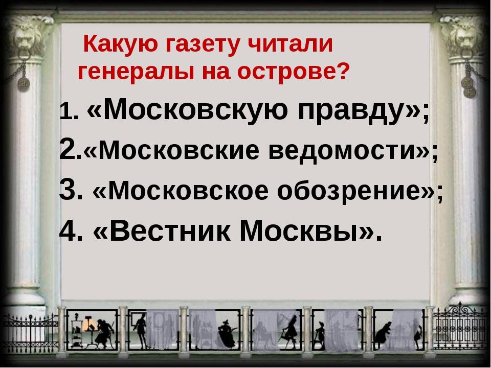 Какую газету читали генералы на острове? 1. «Московскую правду»; 2.«Московск...