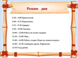 Режим дня 8-30 – 9-00 Прием детей. 9-00 – 9-15 Перекличка. 9-15 – 9-30 Зарядк