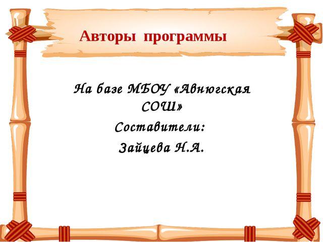 Авторы программы На базе МБОУ «Авнюгская СОШ» Составители: Зайцева Н.А.