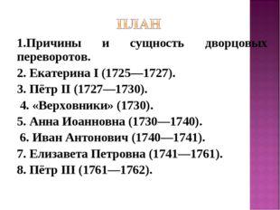 1.Причины и сущность дворцовых переворотов. 2. Екатерина I (1725—1727). 3. Пё