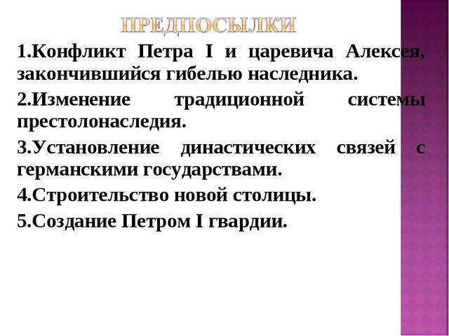 1.Конфликт Петра I и царевича Алексея, закончившийся гибелью наследника. 2.Из...