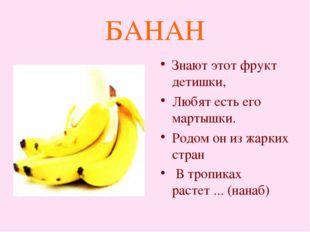 БАНАН Знают этот фрукт детишки, Любят есть его мартышки. Родом он из жарких с