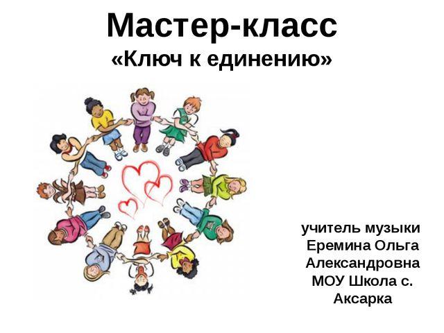 Мастер-класс «Ключ к единению» учитель музыки Еремина Ольга Александровна МОУ...