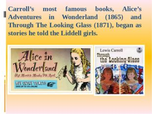 Carroll's most famous books, Alice's Adventures in Wonderland (1865) and Thro