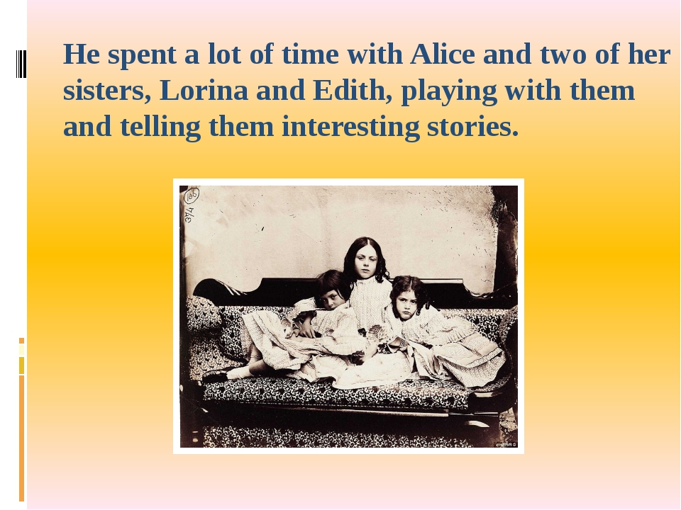 He spent a lot of time with Alice and two of her sisters, Lorina and Edith, p...