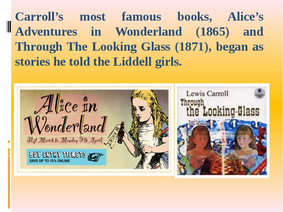Carroll's most famous books, Alice's Adventures in Wonderland (1865) and Thro...
