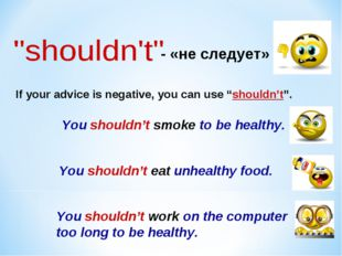 "- «не следует» If your advice is negative, you can use ""shouldn't"". You shoul"
