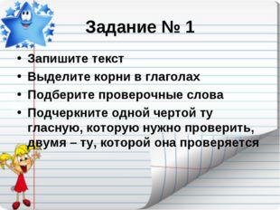Задание № 1 Запишите текст Выделите корни в глаголах Подберите проверочные сл