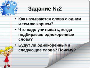 Задание №2 Как называются слова с одним и тем же корнем? Что надо учитывать,