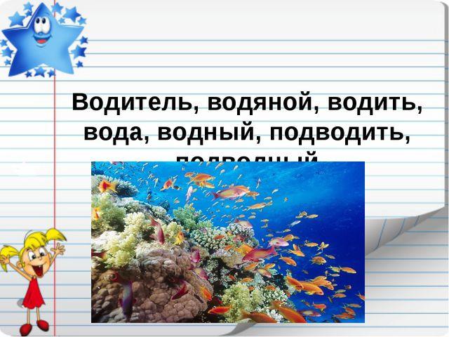 Водитель, водяной, водить, вода, водный, подводить, подводный