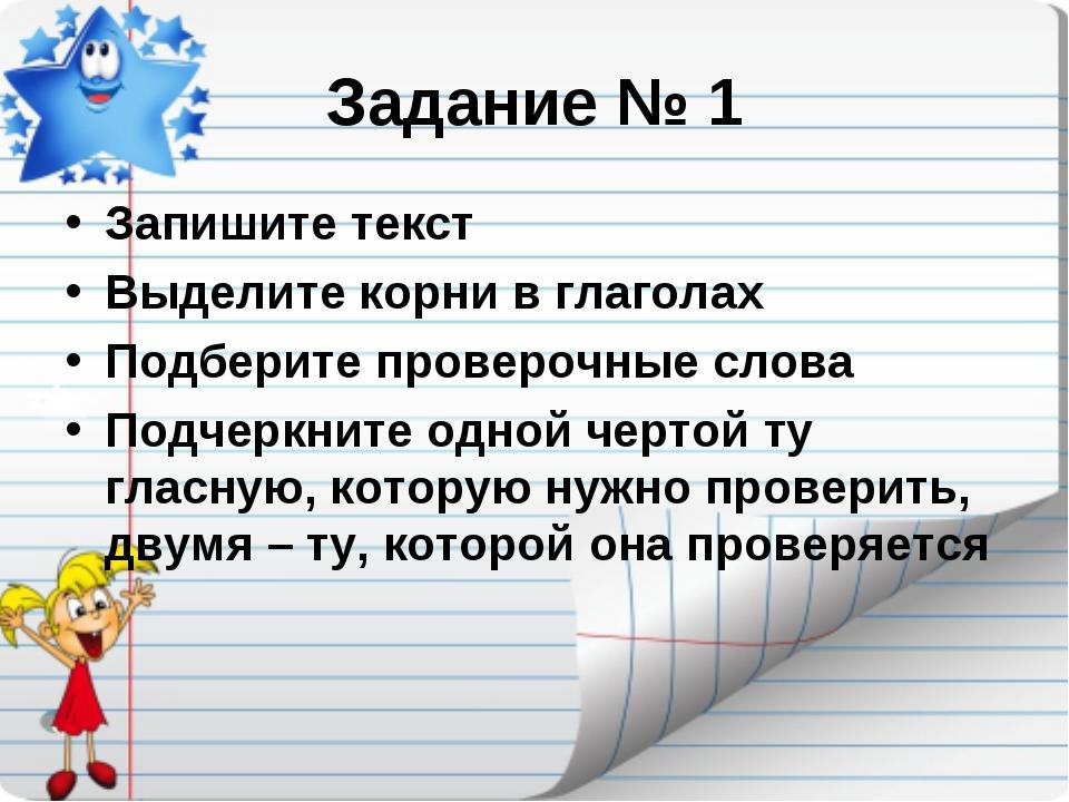 Задание № 1 Запишите текст Выделите корни в глаголах Подберите проверочные сл...
