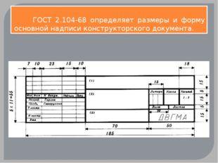 ГОСТ 2.104-68 определяет размеры и форму основной надписи конструкторского д