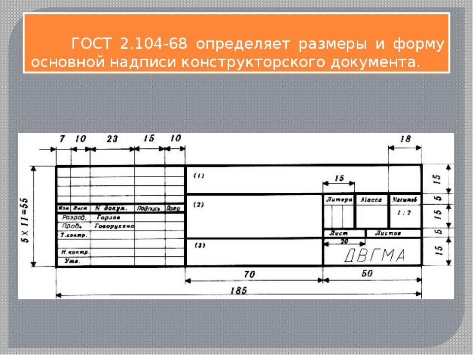 ГОСТ 2.104-68 определяет размеры и форму основной надписи конструкторского д...