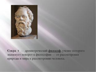 Сокра́т— древнегреческийфилософ, учение которого знаменует поворот в фило
