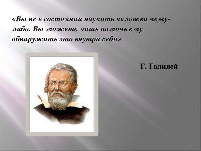 «Вы не в состоянии научить человека чему-либо. Вы можете лишь помочь ему обна...
