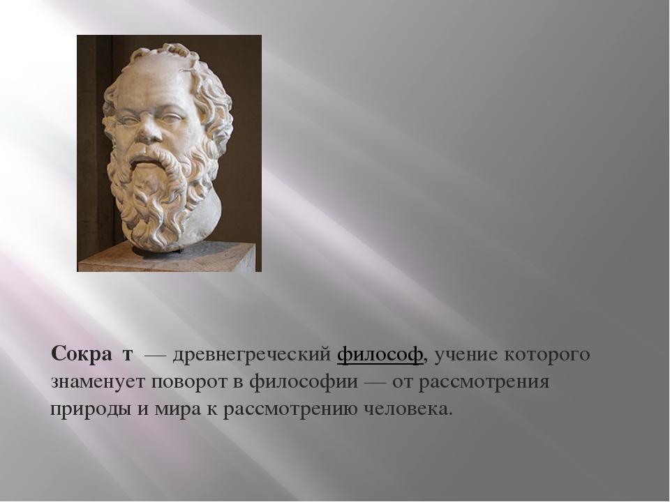 Сокра́т— древнегреческийфилософ, учение которого знаменует поворот в фило...