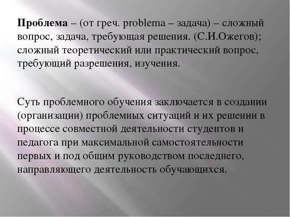 Проблема– (от греч. problema – задача) – сложный вопрос, задача, требующая р...