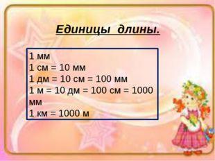 Единицы длины. 1 мм 1 см = 10 мм 1 дм = 10 см = 100 мм 1 м = 10 дм = 100 см =