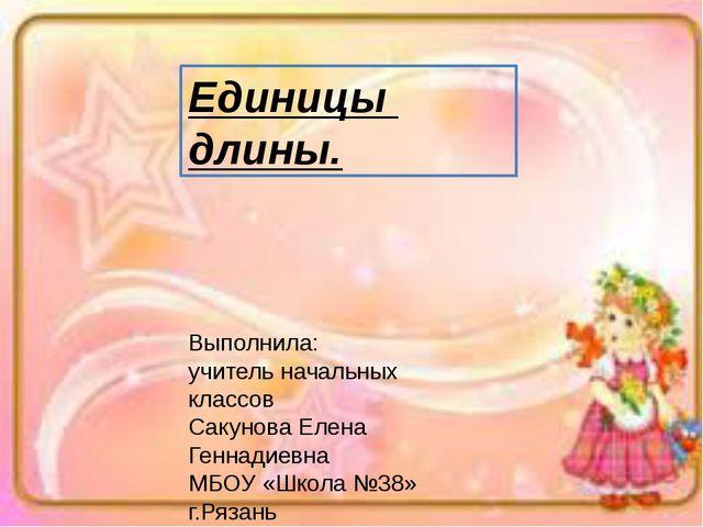 Единицы длины. Выполнила: учитель начальных классов Сакунова Елена Геннадиев...