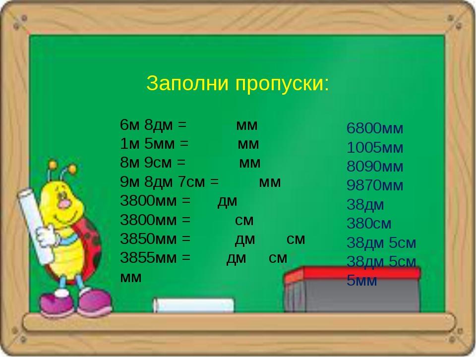 Заполни пропуски: 6м 8дм = мм 1м 5мм = мм 8м 9см = мм 9м 8дм 7см = мм 3800мм...