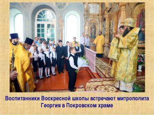 Воспитанники Воскресной школы встречают митрополита Георгия в Покровском храме