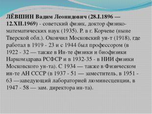 ЛЁВШИН Вадим Леонидович (28.I.1896 — 12.XII.1969)- советский физик, доктор ф