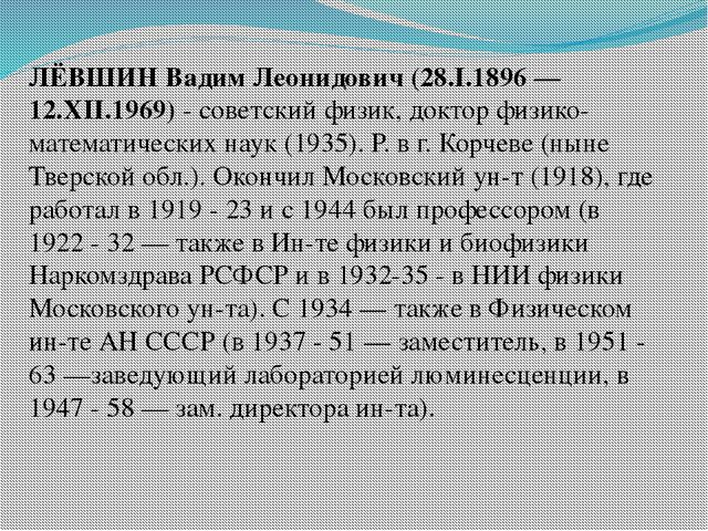 ЛЁВШИН Вадим Леонидович (28.I.1896 — 12.XII.1969)- советский физик, доктор ф...