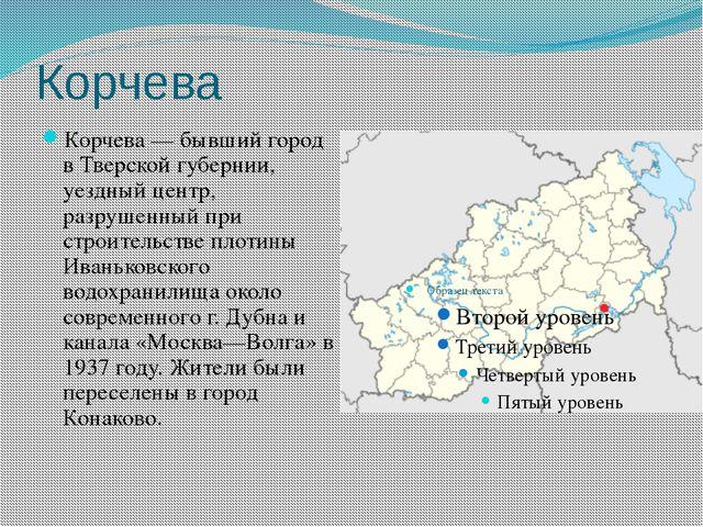 Корчева Корчева — бывший город в Тверской губернии, уездный центр, разрушенны...