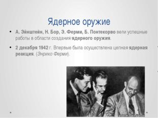 Ядерное оружие А. Эйнштейн, Н. Бор, Э. Ферми, Б. Понтекорво вели успешные раб