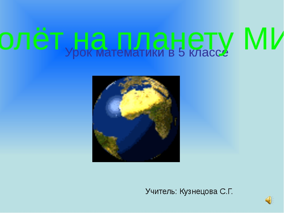 Урок математики в 5 классе Полёт на планету МИФ Учитель: Кузнецова С.Г.
