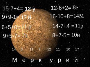 6+5+0= 12-6+2= 9+9-1= 16-10+8= 15-7+4= 9+5-7= 14-7+4 = 8+7-5= 12 у 17 й 11 р
