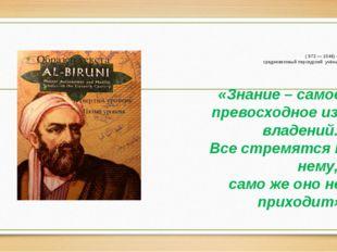 Аль-Бируни́ ( 973 — 1048) — средневековый персидский учёный. «Знание – самое