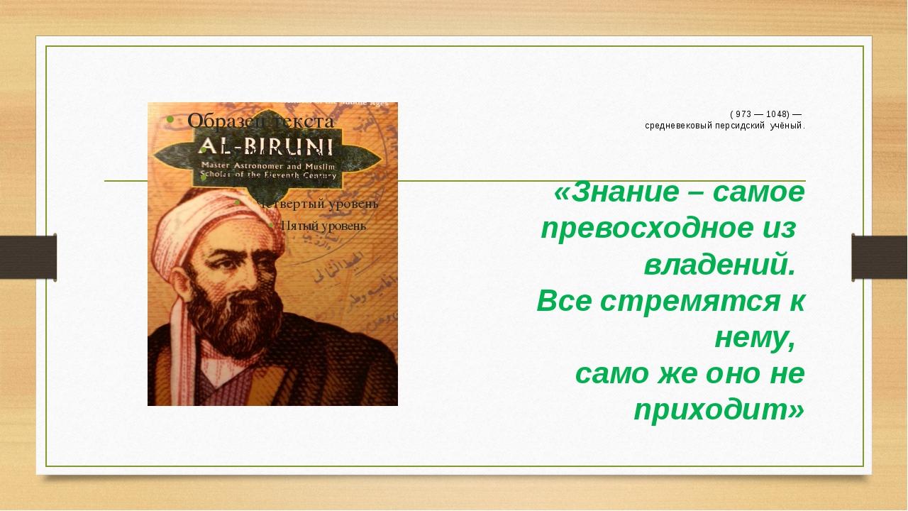 Аль-Бируни́ ( 973 — 1048) — средневековый персидский учёный. «Знание – самое...