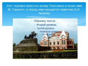 Этот теремок известен всему Поволжью и носит имя М. Горького, а перед ним нах