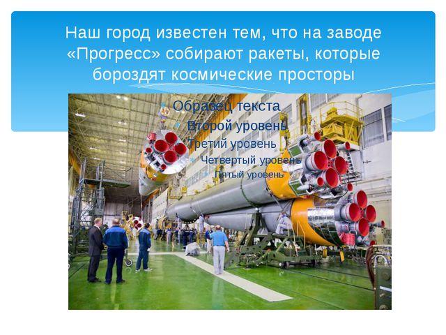 Наш город известен тем, что на заводе «Прогресс» собирают ракеты, которые бор...