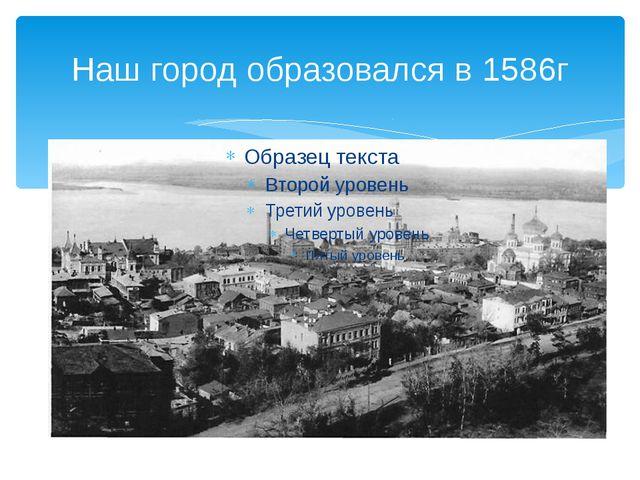 Наш город образовался в 1586г
