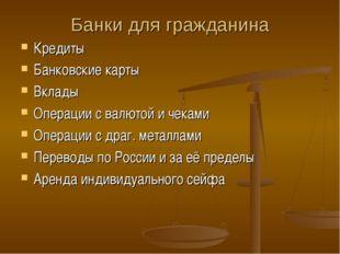 Банки для гражданина Кредиты Банковские карты Вклады Операции с валютой и чек