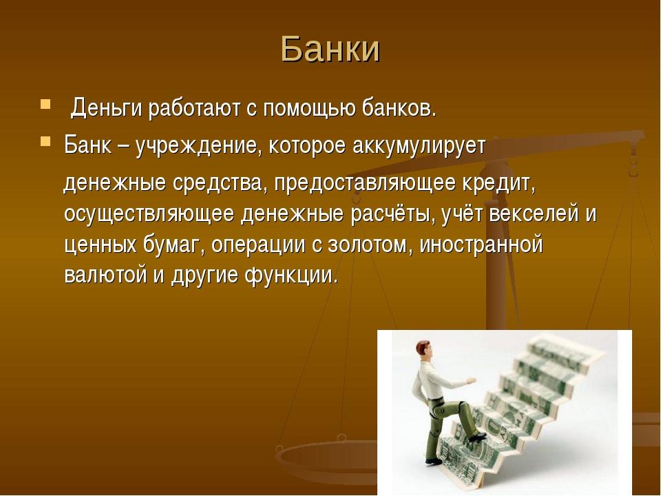 Банки Деньги работают с помощью банков. Банк – учреждение, которое аккумулиру...