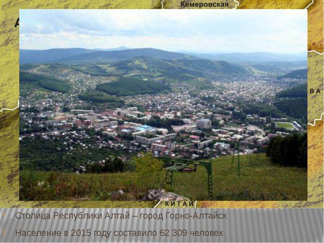 Столица Республики Алтай – город Горно-Алтайск Население в 2015 году составил...
