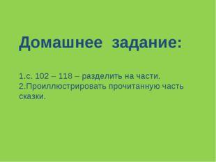 Домашнее задание: с. 102 – 118 – разделить на части. Проиллюстрировать прочит