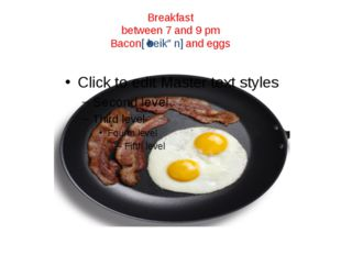 Breakfast between 7 and 9 pm Bacon[ˈbeikən] and eggs