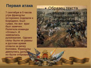 Первая атака 7 сентября в 5 часов утра французы осторожно подошли к Бородино.