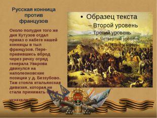 Русская конница против французов Около полудня того же дня Кутузов отдал прик