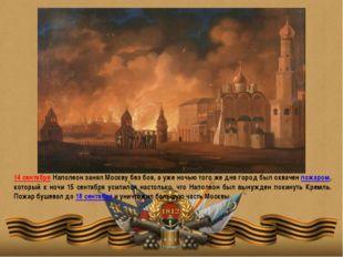 14 сентября Наполеон занял Москву без боя, а уже ночью того же дня город был