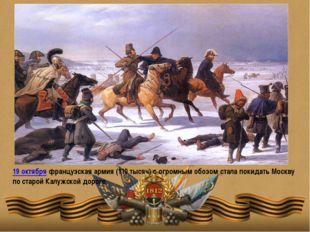 19 октября французская армия (110 тысяч) с огромным обозом стала покидать Мос