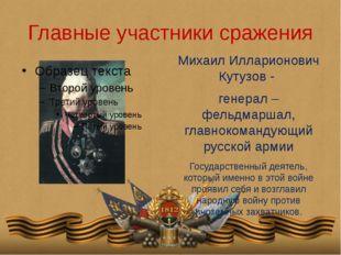Главные участники сражения Михаил Илларионович Кутузов - генерал – фельдмарша