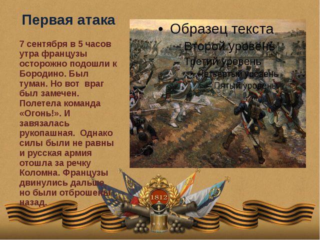 Первая атака 7 сентября в 5 часов утра французы осторожно подошли к Бородино....