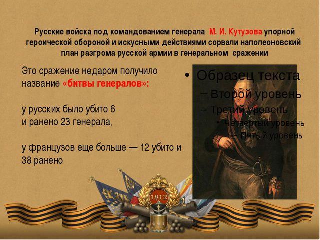 Русские войска под командованием генерала М. И. Кутузова упорной героической...